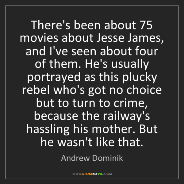 Andrew Dominik: There's been about 75 movies about Jesse James, and I've...