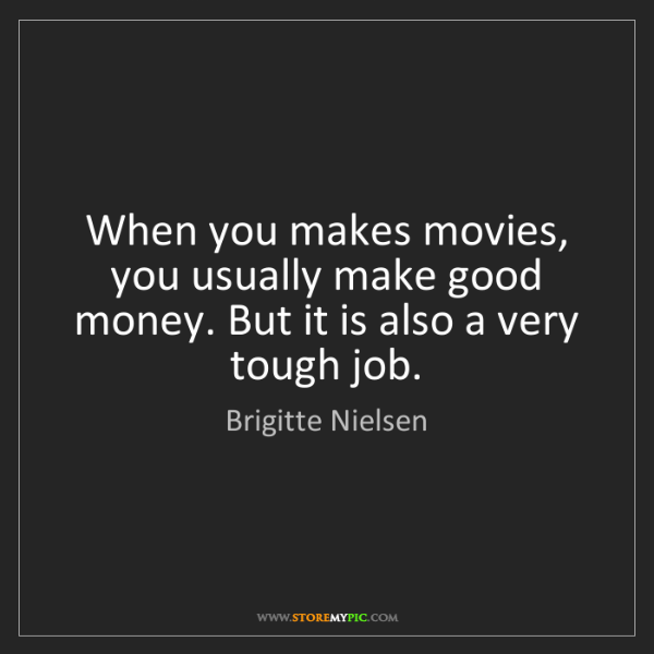 Brigitte Nielsen: When you makes movies, you usually make good money. But...
