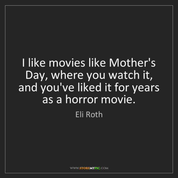 Eli Roth: I like movies like Mother's Day, where you watch it,...