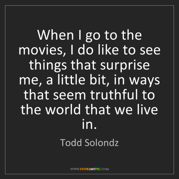 Todd Solondz: When I go to the movies, I do like to see things that...