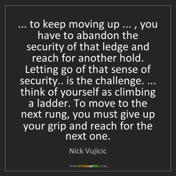 Nick Vujicic: ... to keep moving up ... , you have to abandon the security...