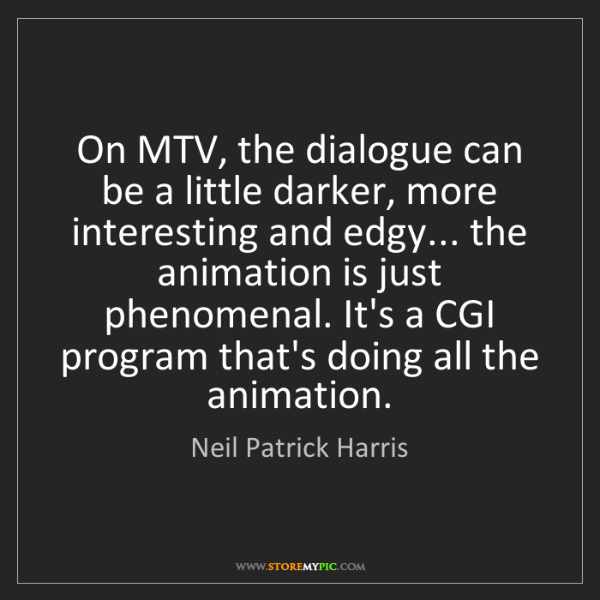 Neil Patrick Harris: On MTV, the dialogue can be a little darker, more interesting...