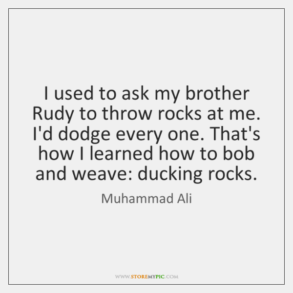 I used to ask my brother Rudy to throw rocks at me. ...