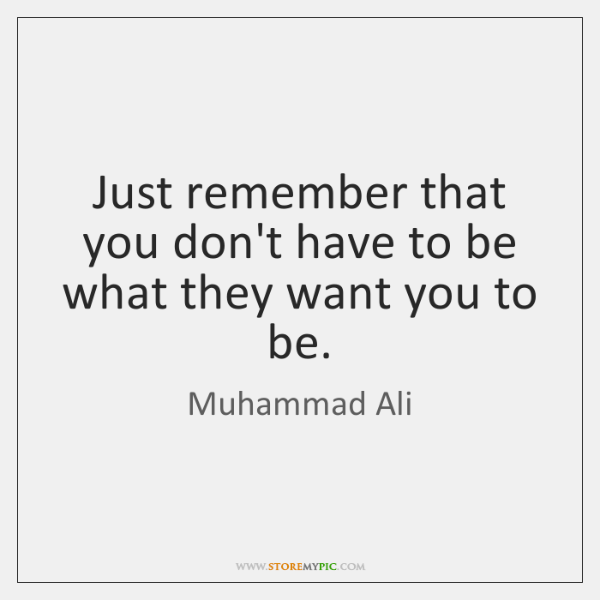 Just remember that you don't have to be what they want you ...