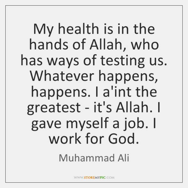 My health is in the hands of Allah, who has ways of ...