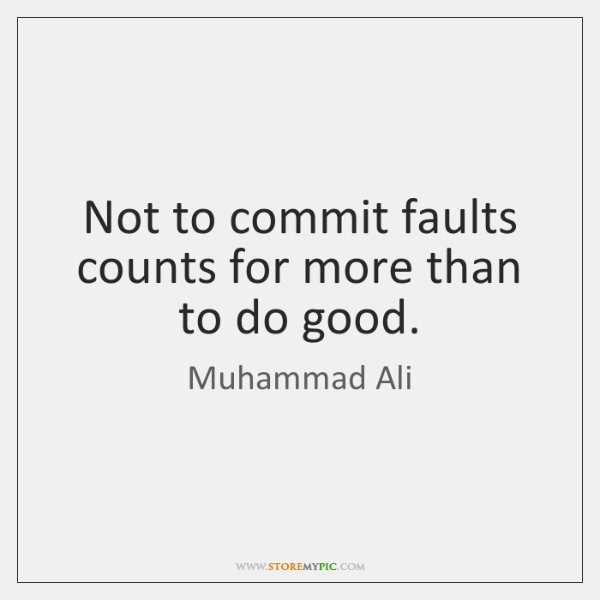Not to commit faults counts for more than to do good.