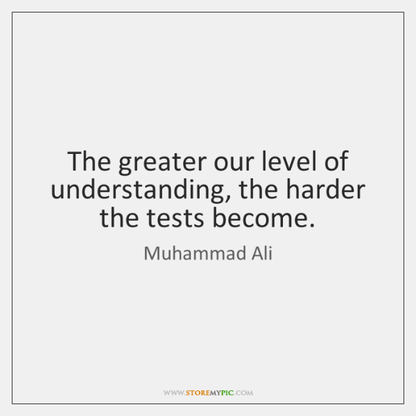 The greater our level of understanding, the harder the tests become.