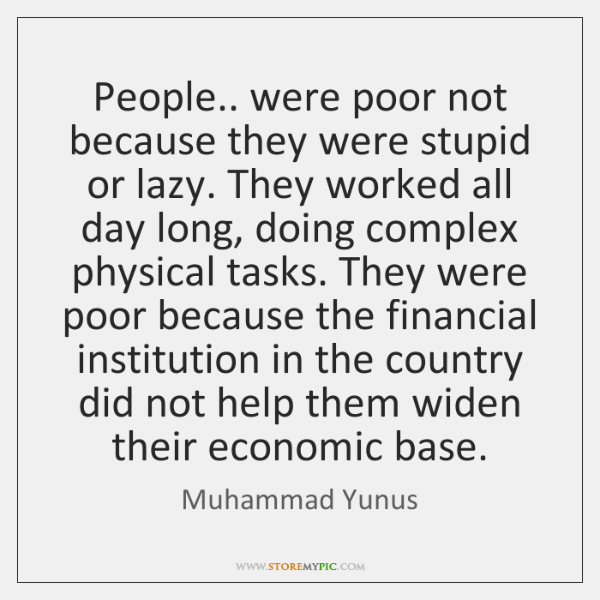 People.. were poor not because they were stupid or lazy. They worked ...