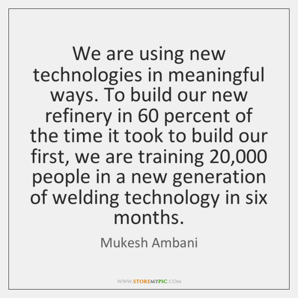 We are using new technologies in meaningful ways. To build our new ...