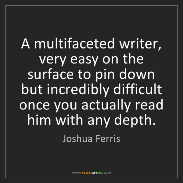 Joshua Ferris: A multifaceted writer, very easy on the surface to pin...