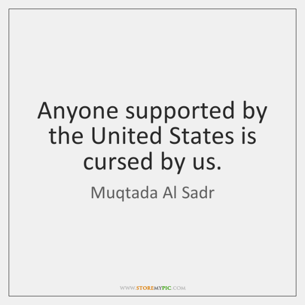 Anyone supported by the United States is cursed by us.