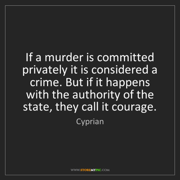 Cyprian: If a murder is committed privately it is considered a...