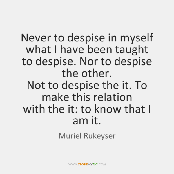 Never to despise in myself what I have been taught  to despise. ...