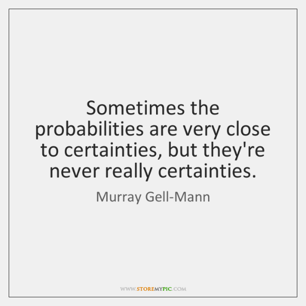 Sometimes the probabilities are very close to certainties, but they're never really ...