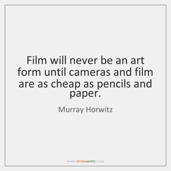 Film will never be an art form until cameras and film are ...