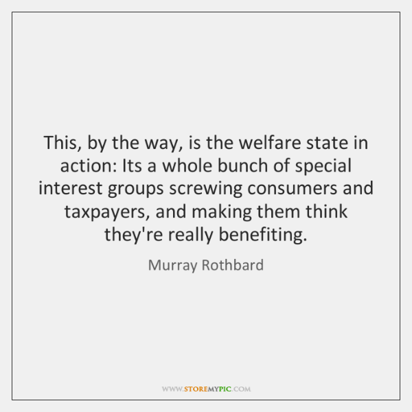 This, by the way, is the welfare state in action: Its a ...