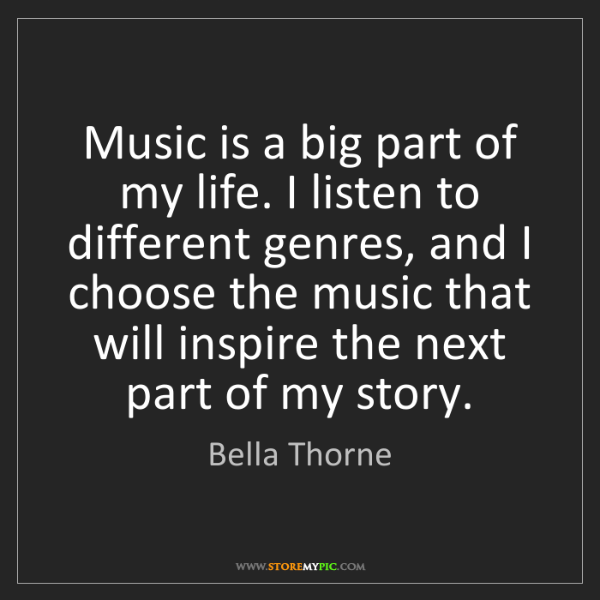 Bella Thorne: Music is a big part of my life. I listen to different...
