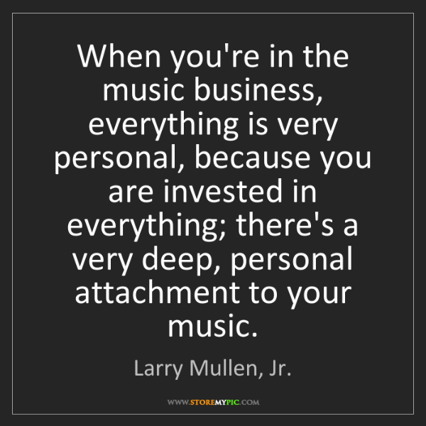 Larry Mullen, Jr.: When you're in the music business, everything is very...