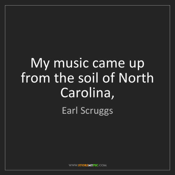 Earl Scruggs: My music came up from the soil of North Carolina,