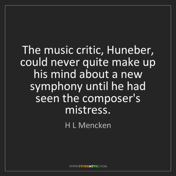 H L Mencken: The music critic, Huneber, could never quite make up...