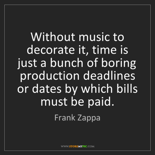 Frank Zappa: Without music to decorate it, time is just a bunch of...