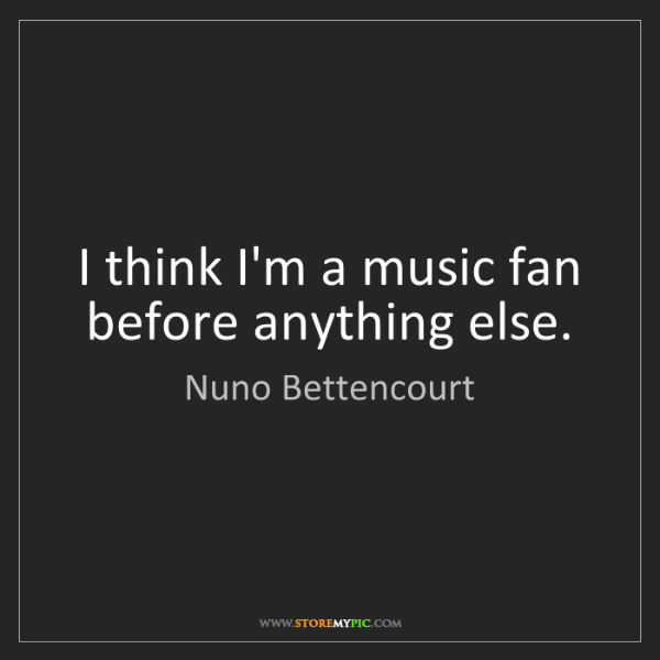 Nuno Bettencourt: I think I'm a music fan before anything else.