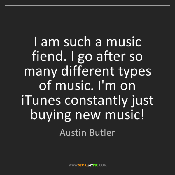 Austin Butler: I am such a music fiend. I go after so many different...