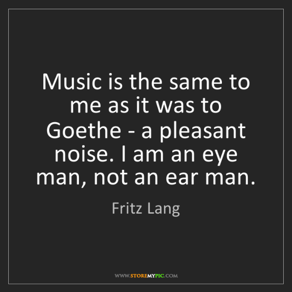 Fritz Lang: Music is the same to me as it was to Goethe - a pleasant...