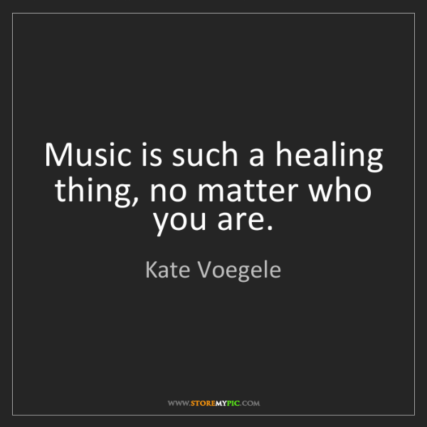 Kate Voegele: Music is such a healing thing, no matter who you are.