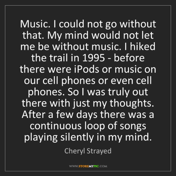 Cheryl Strayed: Music. I could not go without that. My mind would not...