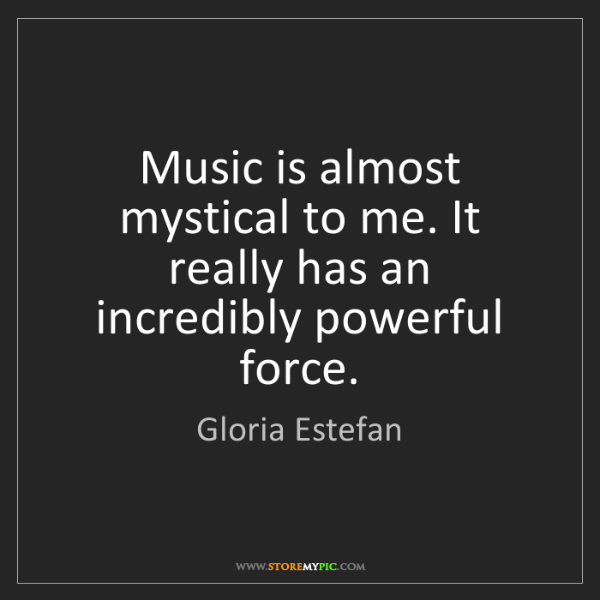 Gloria Estefan: Music is almost mystical to me. It really has an incredibly...