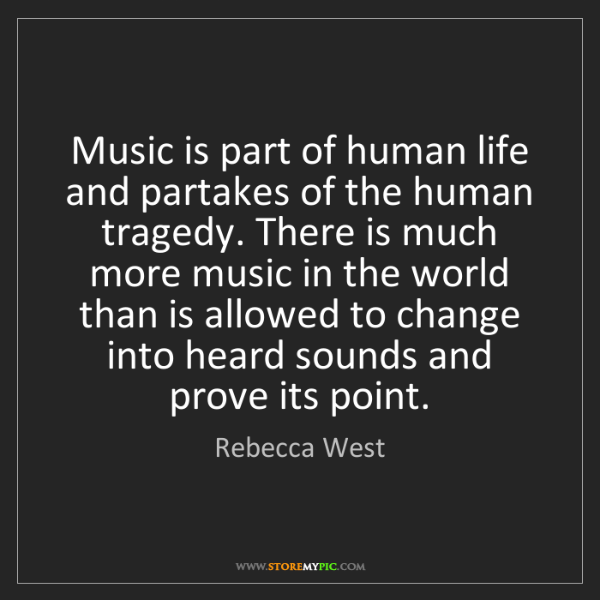 Rebecca West: Music is part of human life and partakes of the human...