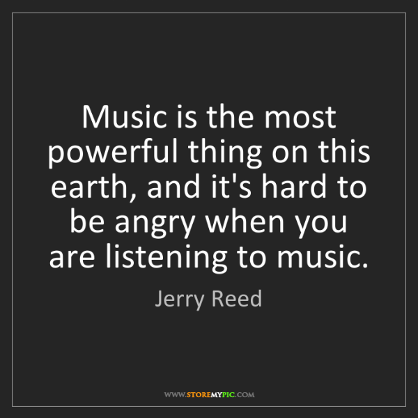 Jerry Reed: Music is the most powerful thing on this earth, and it's...