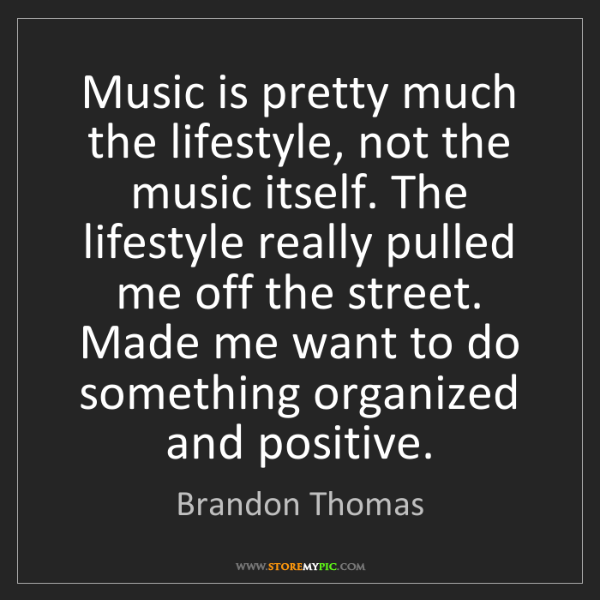 Brandon Thomas: Music is pretty much the lifestyle, not the music itself....