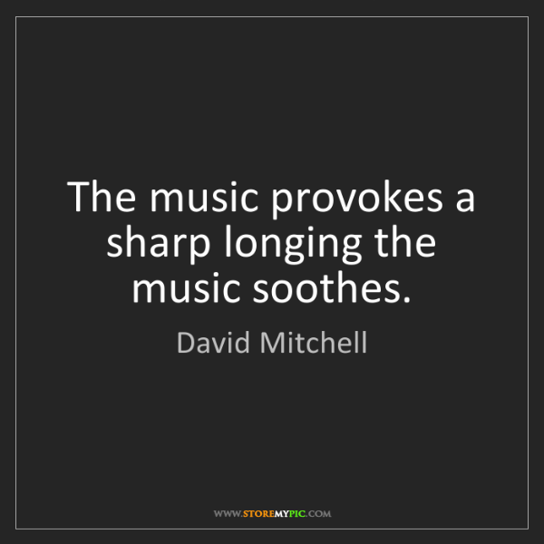 David Mitchell: The music provokes a sharp longing the music soothes.