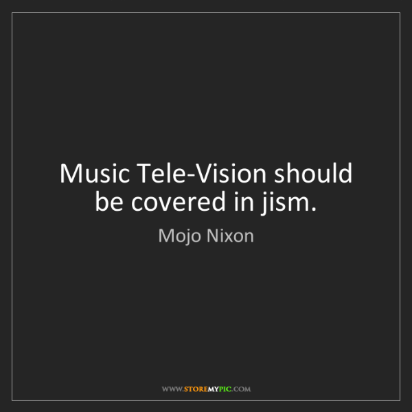 Mojo Nixon: Music Tele-Vision should be covered in jism.