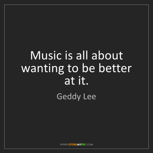 Geddy Lee: Music is all about wanting to be better at it.