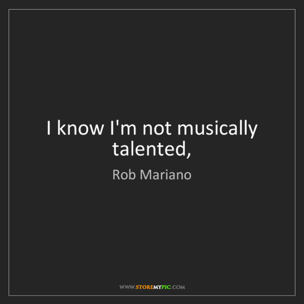 Rob Mariano: I know I'm not musically talented,