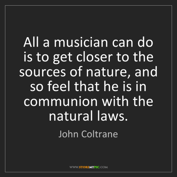 John Coltrane: All a musician can do is to get closer to the sources...