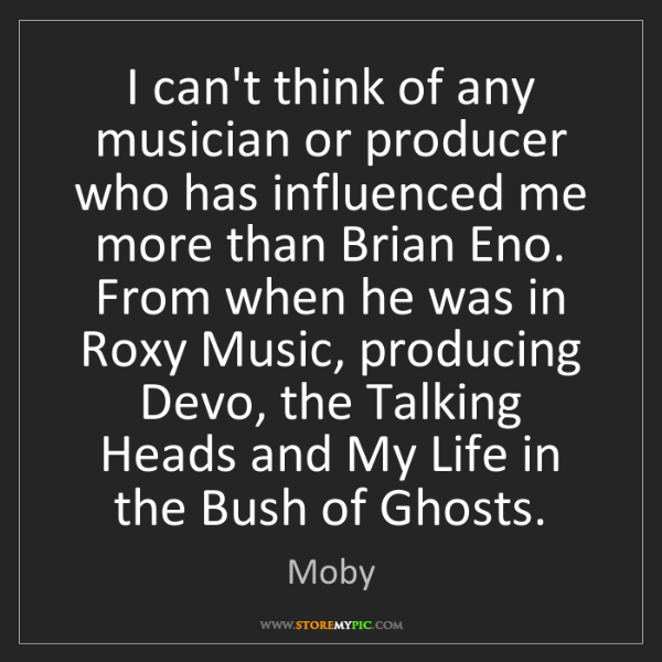 Moby: I can't think of any musician or producer who has influenced...