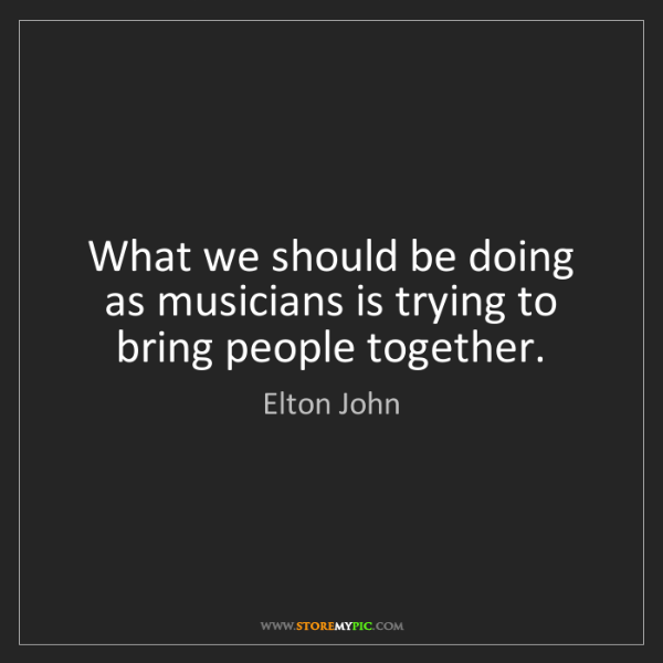 Elton John: What we should be doing as musicians is trying to bring...