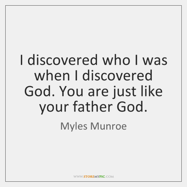 I discovered who I was when I discovered God. You are just ...
