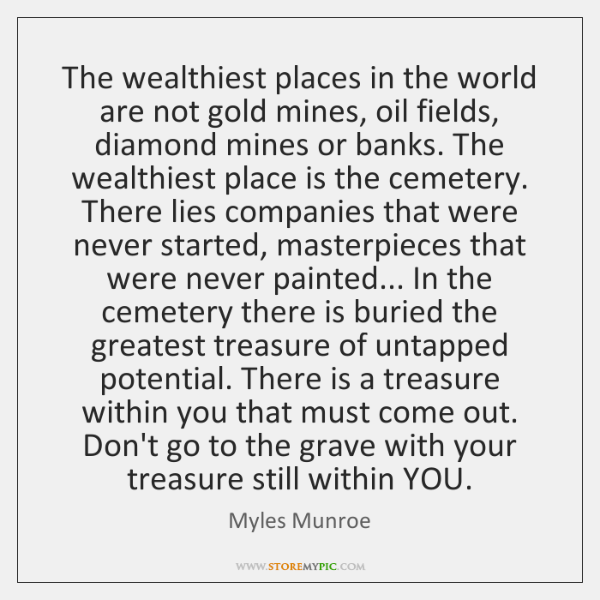 The wealthiest places in the world are not gold mines, oil fields, ...