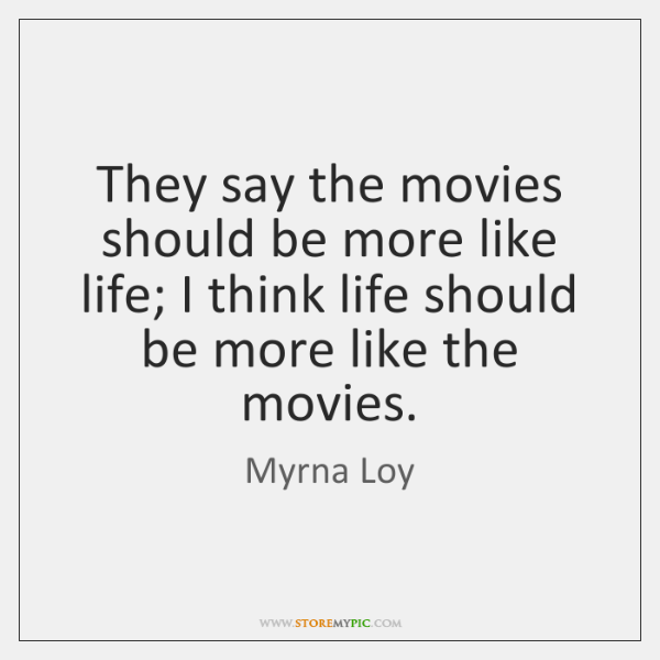 They say the movies should be more like life; I think life ...