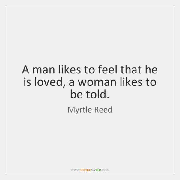A man likes to feel that he is loved, a woman likes ...