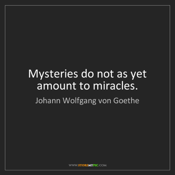 Johann Wolfgang von Goethe: Mysteries do not as yet amount to miracles.