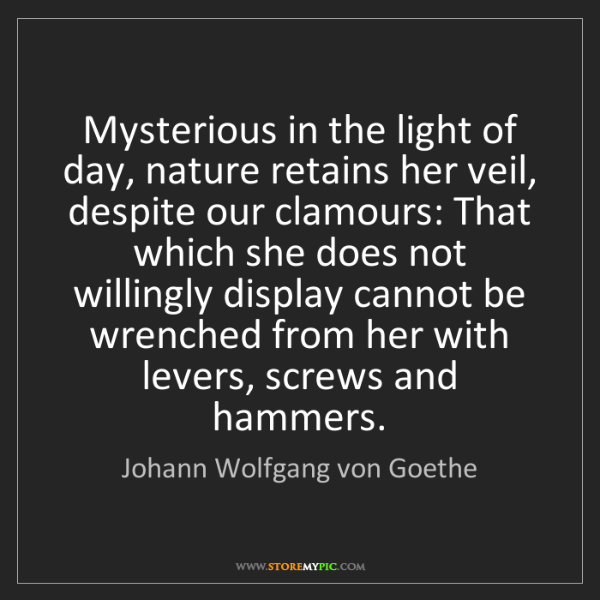 Johann Wolfgang von Goethe: Mysterious in the light of day, nature retains her veil,...