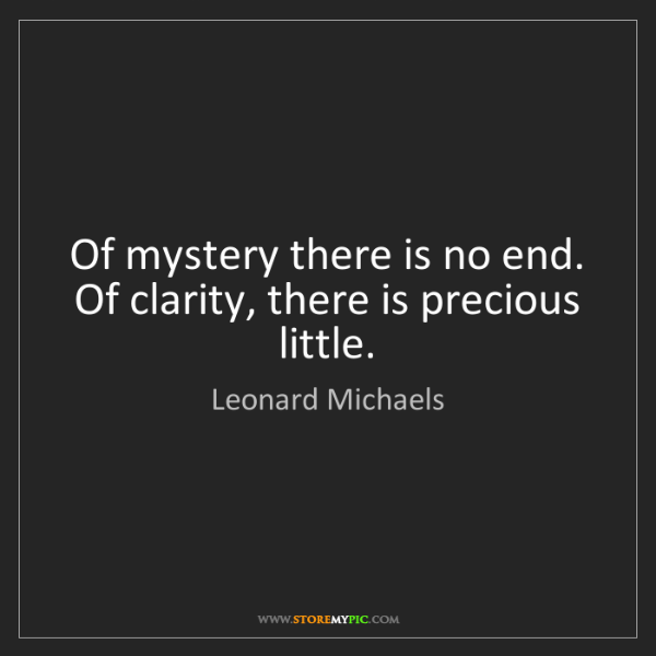 Leonard Michaels: Of mystery there is no end. Of clarity, there is precious...