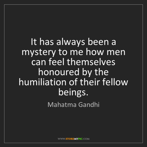Mahatma Gandhi: It has always been a mystery to me how men can feel themselves...