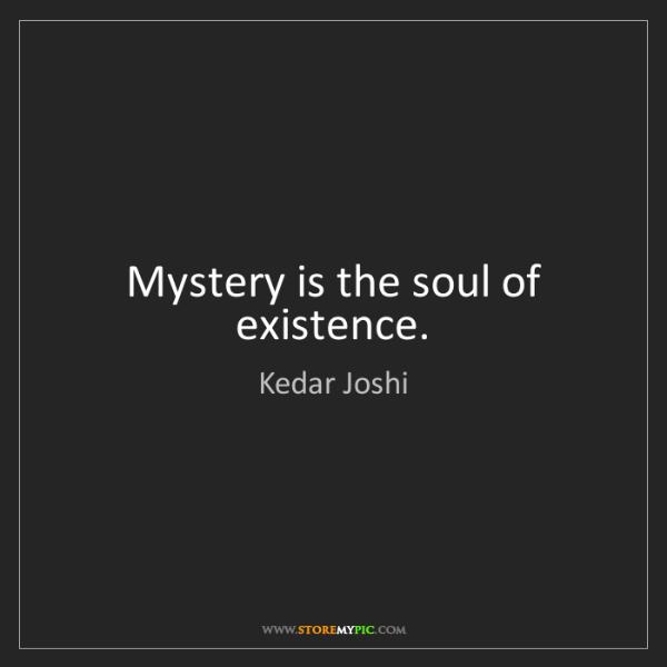 Kedar Joshi: Mystery is the soul of existence.